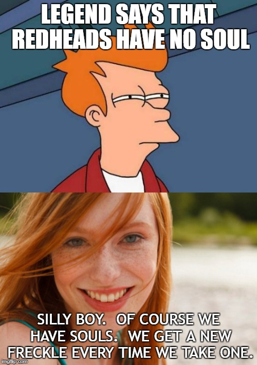 LEGEND SAYS THAT REDHEADS HAVE NO SOUL SILLY BOY.  OF COURSE WE HAVE SOULS.  WE GET A NEW FRECKLE EVERY TIME WE TAKE ONE. | image tagged in futurama fry,red head,funny,funny memes,funny meme | made w/ Imgflip meme maker