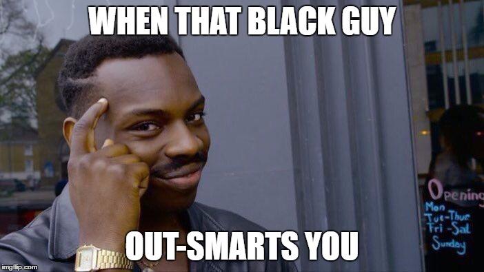 Roll Safe Think About It Meme | WHEN THAT BLACK GUY OUT-SMARTS YOU | image tagged in memes,roll safe think about it | made w/ Imgflip meme maker