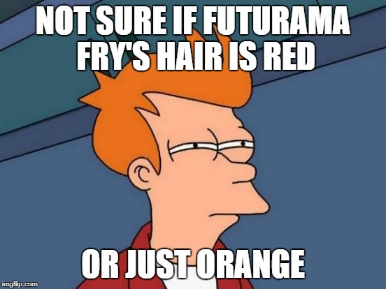 Futurama Fry Meme | NOT SURE IF FUTURAMA FRY'S HAIR IS RED OR JUST ORANGE | image tagged in memes,futurama fry | made w/ Imgflip meme maker