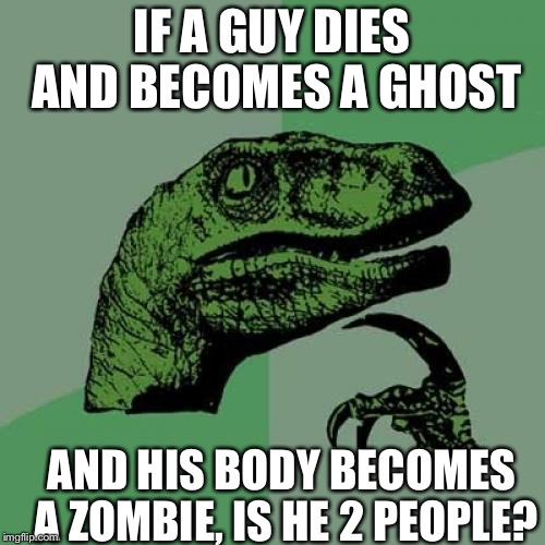 Ghost meme week ghost theory | IF A GUY DIES AND BECOMES A GHOST AND HIS BODY BECOMES A ZOMBIE, IS HE 2 PEOPLE? | image tagged in memes,philosoraptor,conspiracy theory,ghost meme week,ghost meme | made w/ Imgflip meme maker