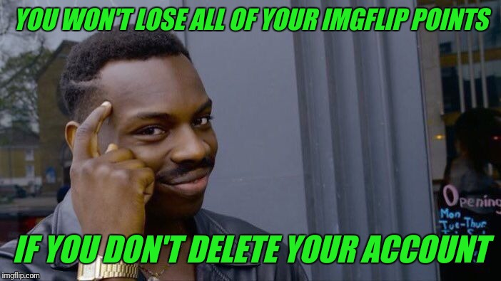 Why do people delete their accounts? | YOU WON'T LOSE ALL OF YOUR IMGFLIP POINTS IF YOU DON'T DELETE YOUR ACCOUNT | image tagged in memes,roll safe think about it,imgflip,deleted accounts | made w/ Imgflip meme maker