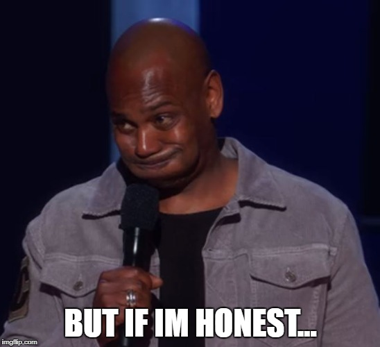 BUT IF IM HONEST... | image tagged in dave chappelle | made w/ Imgflip meme maker