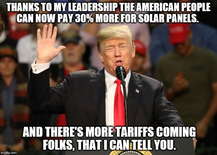 Trump tariffs on solar panels | THANKS TO MY LEADERSHIP THE AMERICAN PEOPLE CAN NOW PAY 30% MORE FOR SOLAR PANELS. AND THERE'S MORE TARIFFS COMING FOLKS, THAT I CAN TELL YO | image tagged in trump,solar,tariffs | made w/ Imgflip meme maker