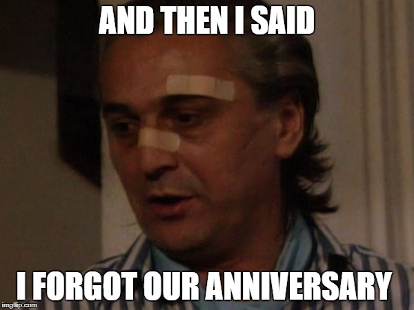 Don't forget it | AND THEN I SAID I FORGOT OUR ANNIVERSARY | image tagged in memes | made w/ Imgflip meme maker