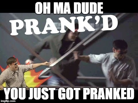OH MA DUDE YOU JUST GOT PRANKED | made w/ Imgflip meme maker