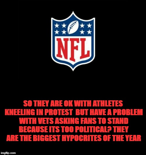 nfl | SO THEY ARE OK WITH ATHLETES KNEELING IN PROTEST  BUT HAVE A PROBLEM WITH VETS ASKING FANS TO STAND BECAUSE ITS TOO POLITICAL? THEY ARE THE  | image tagged in nfl | made w/ Imgflip meme maker