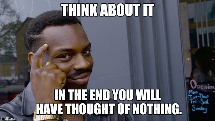 Roll Safe Think About It Meme | THINK ABOUT IT IN THE END YOU WILL HAVE THOUGHT OF NOTHING. | image tagged in memes,roll safe think about it | made w/ Imgflip meme maker