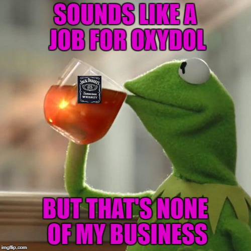 SOUNDS LIKE A JOB FOR OXYDOL BUT THAT'S NONE OF MY BUSINESS | made w/ Imgflip meme maker