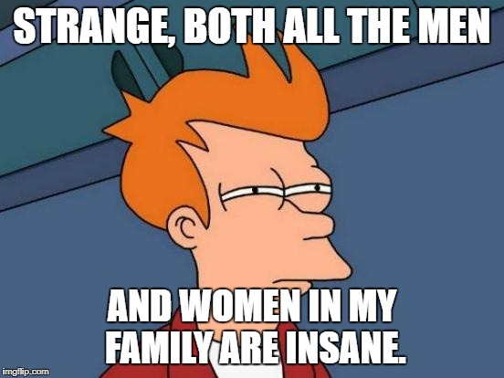 Futurama Fry Meme | STRANGE, BOTH ALL THE MEN AND WOMEN IN MY FAMILY ARE INSANE. | image tagged in memes,futurama fry | made w/ Imgflip meme maker