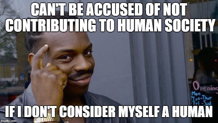 Roll Safe Think About It Meme | CAN'T BE ACCUSED OF NOT CONTRIBUTING TO HUMAN SOCIETY IF I DON'T CONSIDER MYSELF A HUMAN | image tagged in memes,roll safe think about it | made w/ Imgflip meme maker