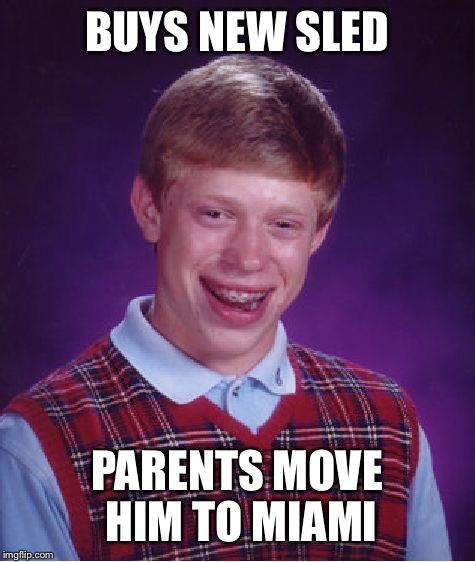 Bad Luck Brian Meme | BUYS NEW SLED PARENTS MOVE HIM TO MIAMI | image tagged in memes,bad luck brian | made w/ Imgflip meme maker