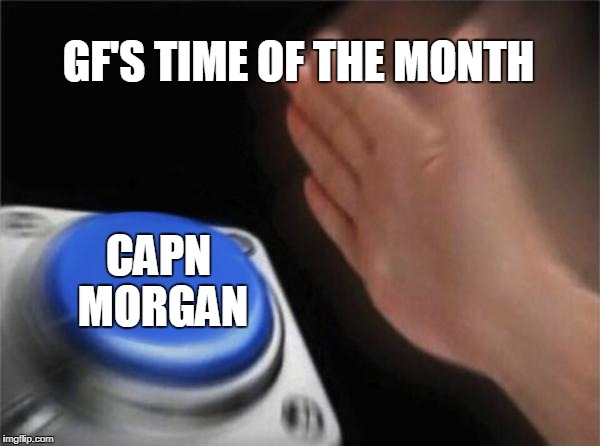 Blank Nut Button Meme | GF'S TIME OF THE MONTH CAPN MORGAN | image tagged in memes,blank nut button | made w/ Imgflip meme maker