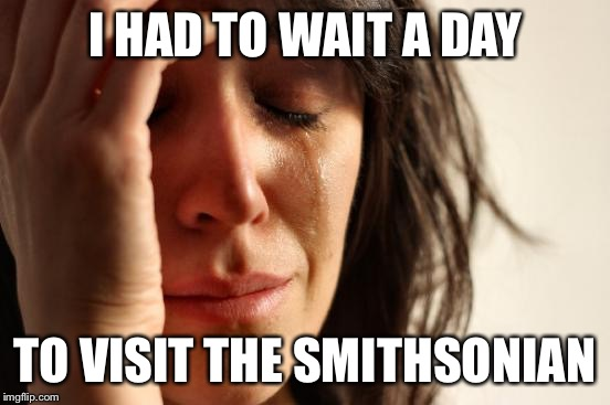First World Problems Meme | I HAD TO WAIT A DAY TO VISIT THE SMITHSONIAN | image tagged in memes,first world problems | made w/ Imgflip meme maker