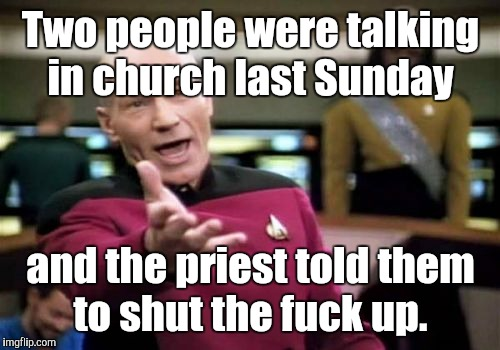 Picard Wtf Meme | Two people were talking in church last Sunday and the priest told them to shut the f**k up. | image tagged in memes,picard wtf | made w/ Imgflip meme maker