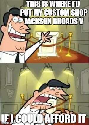 This Is Where I'd Put My Trophy If I Had One | THIS IS WHERE I'D PUT MY CUSTOM SHOP JACKSON RHOADS V IF I COULD AFFORD IT | image tagged in memes,this is where i'd put my trophy if i had one,guitar,guitars,custom,expensive | made w/ Imgflip meme maker