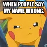 unimpressed pikachu | WHEN PEOPLE SAY MY NAME WRONG. | image tagged in unimpressed pikachu | made w/ Imgflip meme maker