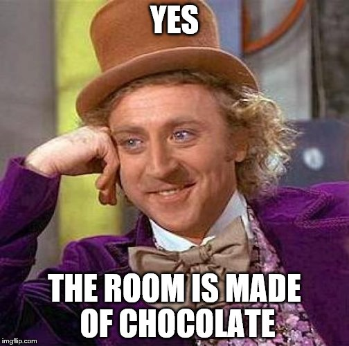 Creepy Condescending Wonka Meme | YES THE ROOM IS MADE OF CHOCOLATE | image tagged in memes,creepy condescending wonka,willy wonka and the chocolate,first one is better,1st willy wonka | made w/ Imgflip meme maker