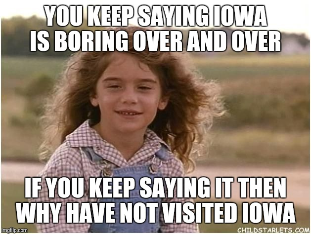 YOU KEEP SAYING IOWA IS BORING OVER AND OVER IF YOU KEEP SAYING IT THEN WHY HAVE NOT VISITED IOWA | image tagged in iowa is boring | made w/ Imgflip meme maker