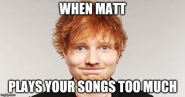 WHEN MATT PLAYS YOUR SONGS TOO MUCH | image tagged in ed sheeran,music | made w/ Imgflip meme maker