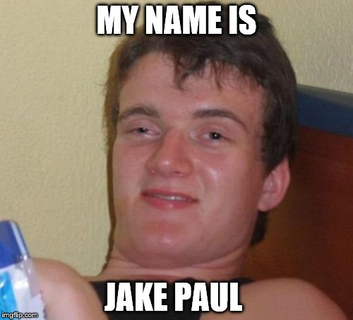 10 Guy Meme | MY NAME IS JAKE PAUL | image tagged in memes,10 guy | made w/ Imgflip meme maker