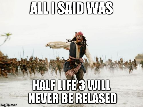 Jack Sparrow Being Chased | ALL I SAID WAS HALF LIFE 3 WILL NEVER BE RELASED | image tagged in funny,first world problems,memes,aint nobody got time for that,videogames,half life 3 | made w/ Imgflip meme maker