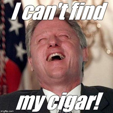 Wild Bill strikes again.  | I can't find my cigar! | image tagged in bill clinton,bill clinton cigar,cigar,that's not funny,that's sick,douglie | made w/ Imgflip meme maker