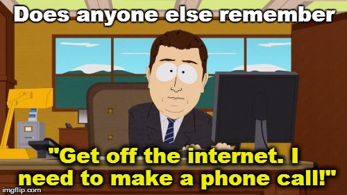 "'Member this? | Does anyone else remember ""Get off the internet. I need to make a phone call!"" 