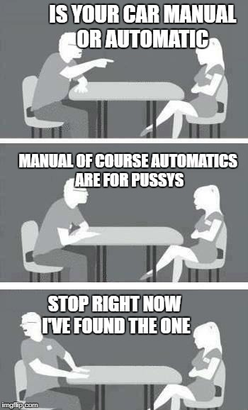 car guy good speed date | IS YOUR CAR MANUAL OR AUTOMATIC STOP RIGHT NOW I'VE FOUND THE ONE MANUAL OF COURSE AUTOMATICS ARE FOR PUSSYS | image tagged in speed-date,car meme | made w/ Imgflip meme maker