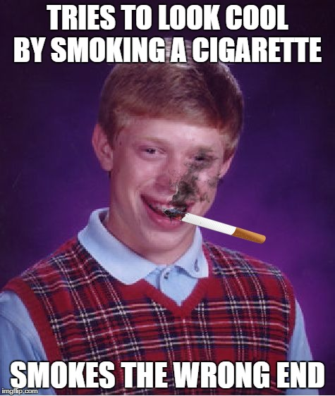 Bad Luck Brian Meme | TRIES TO LOOK COOL BY SMOKING A CIGARETTE SMOKES THE WRONG END | image tagged in memes,bad luck brian | made w/ Imgflip meme maker