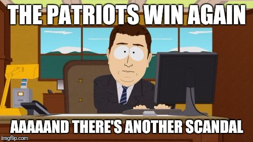 Aaaaand Its Gone Meme | THE PATRIOTS WIN AGAIN AAAAAND THERE'S ANOTHER SCANDAL | image tagged in memes,aaaaand its gone | made w/ Imgflip meme maker