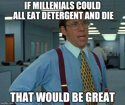 If you're that stupid . . . | IF MILLENIALS COULD ALL EAT DETERGENT AND DIE THAT WOULD BE GREAT | image tagged in memes,that would be great,tide pods,stupid,millennials | made w/ Imgflip meme maker