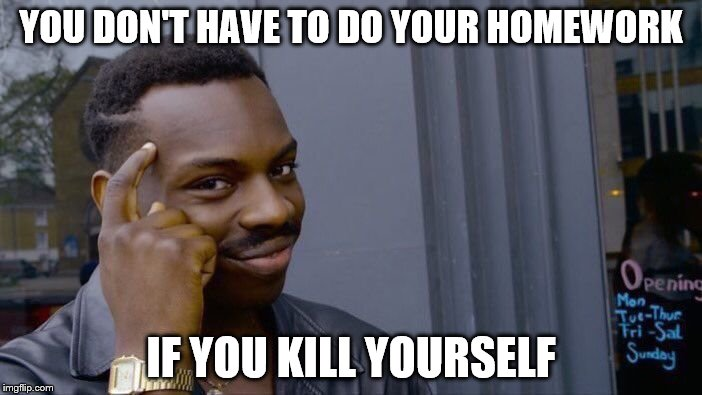 YAAY BIOLOGY | YOU DON'T HAVE TO DO YOUR HOMEWORK IF YOU KILL YOURSELF | image tagged in memes,roll safe think about it | made w/ Imgflip meme maker