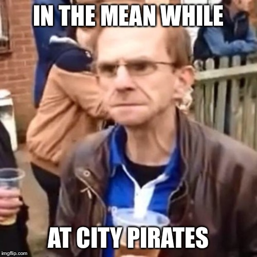 IN THE MEAN WHILE AT CITY PIRATES | image tagged in you've got no fans | made w/ Imgflip meme maker