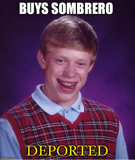 Bad Luck Brian Meme | BUYS SOMBRERO DEPORTED | image tagged in memes,bad luck brian | made w/ Imgflip meme maker