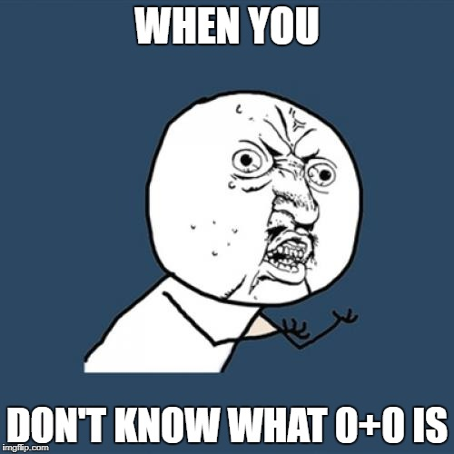 Y U No Meme | WHEN YOU DON'T KNOW WHAT 0+0 IS | image tagged in memes,y u no | made w/ Imgflip meme maker