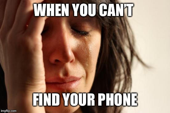 First World Problems Meme | WHEN YOU CAN'T FIND YOUR PHONE | image tagged in memes,first world problems | made w/ Imgflip meme maker