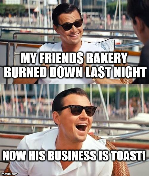 Leonardo Dicaprio Wolf Of Wall Street Meme | MY FRIENDS BAKERY BURNED DOWN LAST NIGHT NOW HIS BUSINESS IS TOAST! | image tagged in memes,leonardo dicaprio wolf of wall street | made w/ Imgflip meme maker