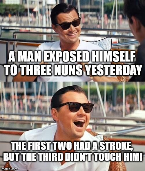 Leonardo Dicaprio Wolf Of Wall Street Meme | A MAN EXPOSED HIMSELF TO THREE NUNS YESTERDAY THE FIRST TWO HAD A STROKE, BUT THE THIRD DIDN'T TOUCH HIM! | image tagged in memes,leonardo dicaprio wolf of wall street | made w/ Imgflip meme maker