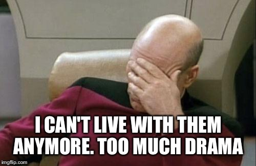 Captain Picard Facepalm Meme | I CAN'T LIVE WITH THEM ANYMORE. TOO MUCH DRAMA | image tagged in memes,captain picard facepalm | made w/ Imgflip meme maker