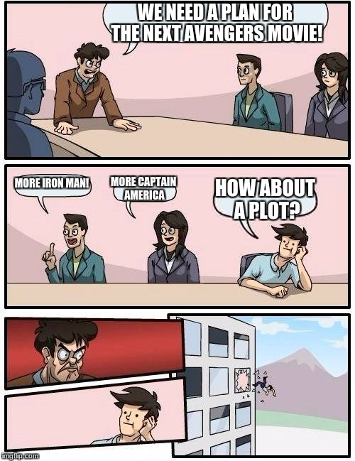 Boardroom Meeting Suggestion Meme | WE NEED A PLAN FOR THE NEXT AVENGERS MOVIE! MORE IRON MAN! MORE CAPTAIN AMERICA HOW ABOUT A PLOT? | image tagged in memes,boardroom meeting suggestion | made w/ Imgflip meme maker