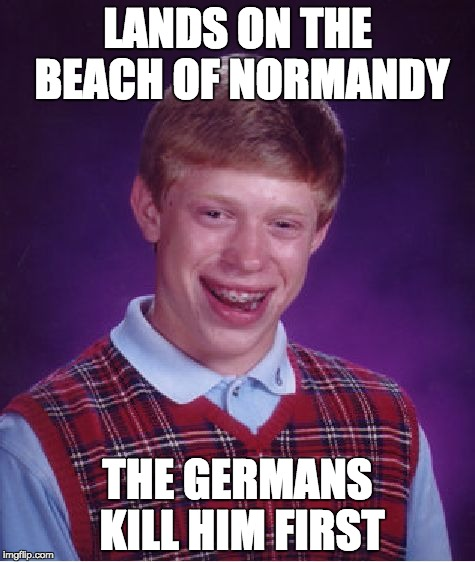 Bad Luck Brian Meme | LANDS ON THE BEACH OF NORMANDY THE GERMANS KILL HIM FIRST | image tagged in memes,bad luck brian | made w/ Imgflip meme maker
