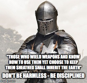 "Harmlessness is not Virtue | ""THOSE WHO WIELD WEAPONS AND KNOW HOW TO USE THEM YET CHOOSE TO KEEP THEM SHEATHED SHALL INHERIT THE EARTH"" DON'T BE HARMLESS - BE DISCIPLIN 