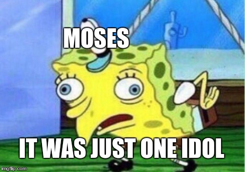 Mocking Spongebob Meme | MOSES IT WAS JUST ONE IDOL | image tagged in memes,mocking spongebob | made w/ Imgflip meme maker