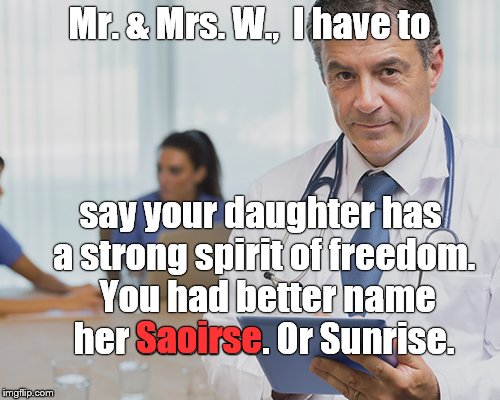 Mr. & Mrs. W.,  I have to say your daughter has a strong spirit of freedom.  You had better name her Saoirse. Or Sunrise. Saoirse | image tagged in doctor confident | made w/ Imgflip meme maker