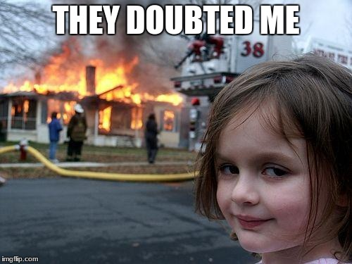 Disaster Girl Meme | THEY DOUBTED ME | image tagged in memes,disaster girl | made w/ Imgflip meme maker