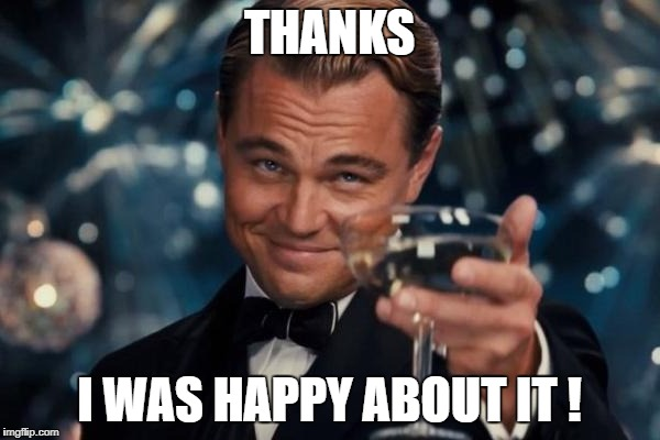 THANKS I WAS HAPPY ABOUT IT ! | made w/ Imgflip meme maker