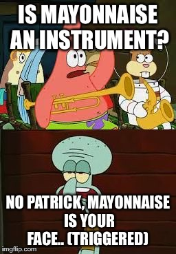 Is Mayonnaise An Instrument?  | IS MAYONNAISE AN INSTRUMENT? NO PATRICK, MAYONNAISE IS YOUR FACE.. (TRIGGERED) | image tagged in is mayonnaise an instrument | made w/ Imgflip meme maker