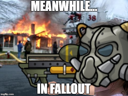 MEANWHILE... IN FALLOUT | image tagged in disaster girl,fallout | made w/ Imgflip meme maker