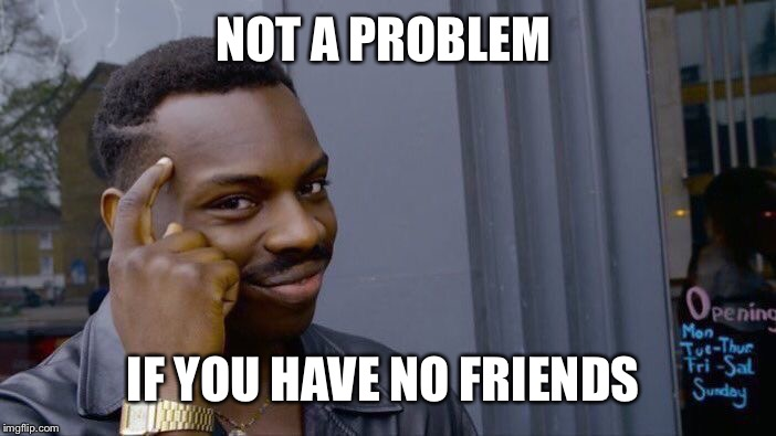 Roll Safe Think About It Meme | NOT A PROBLEM IF YOU HAVE NO FRIENDS | image tagged in memes,roll safe think about it | made w/ Imgflip meme maker