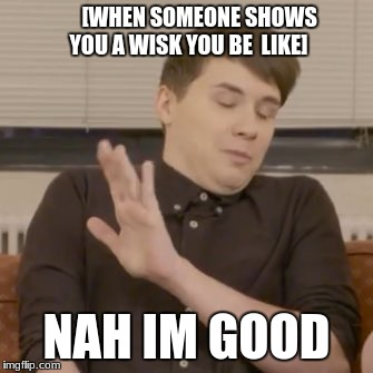 [WHEN SOMEONE SHOWS YOU A WISK YOU BE  LIKE] NAH IM GOOD | image tagged in dan howell | made w/ Imgflip meme maker
